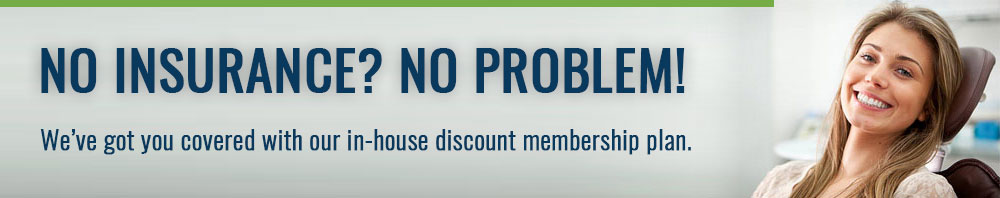 No Insurance? No Probem! We've got you covered with our In-House Discount Membership Plan!